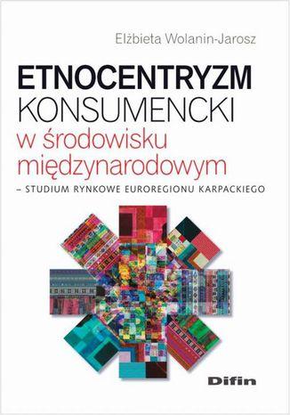 Okładka książki/ebooka Etnocentryzm konsumencki w środowisku międzynarodowym. Studium rynkowe Euroregionu Karpackiego