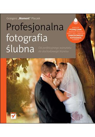 Okładka książki Profesjonalna fotografia ślubna. Od perfekcyjnego warsztatu do dochodowego biznesu