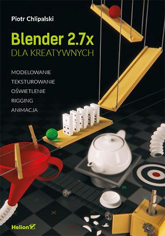 Okładka książki Blender dla kreatywnych. Modelowanie, teksturowanie, oświetlenie, rigging, animacja