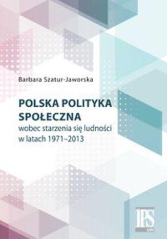 Okładka książki/ebooka Polska polityka społeczna wobec starzenia się ludności w latach 1971-2013