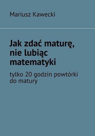 Okładka książki/ebooka Jak zdać maturę, nie lubiąc matematyki