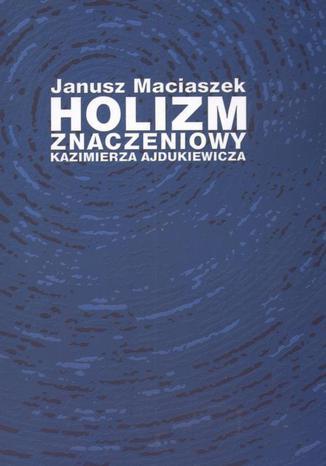 Okładka książki/ebooka Holizm znaczeniowy Kazimierza Ajdukiewicza