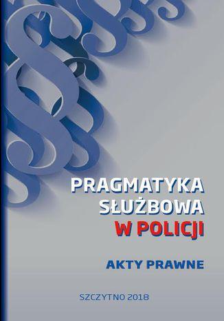 Okładka książki/ebooka Pragmatyka służbowa w Policji. Akty Prawne. Wydanie I