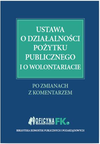 Okładka książki/ebooka Ustawa o działalności pożytku publicznego i o wolontariacie. Po zmianach. Z komentarzem