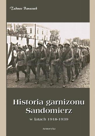 Okładka książki/ebooka Historia Garnizonu Sandomierz w latach 1918-1939