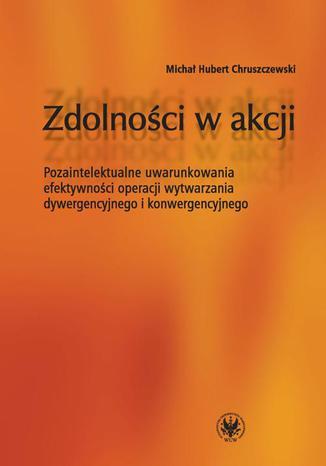 Okładka książki/ebooka Zdolności w akcji. Pozaintelektualne uwarunkowania efektywności operacji wytwarzania dywergencyjnego i konwergencyjnego