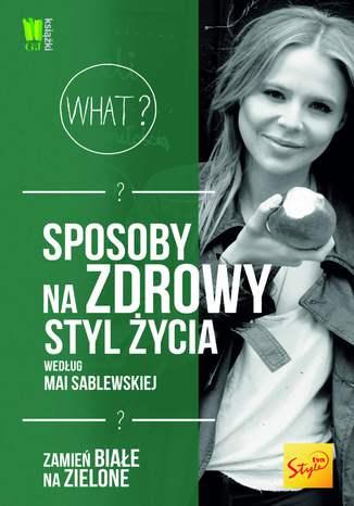 Okładka książki/ebooka Sposoby na zdrowy styl życia według Mai Sablewskiej. Zamień białe na zielone
