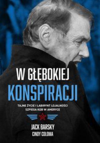 Okładka książki W głębokiej konspiracji. Tajne życie i labirynt lojalności szpiega KGB w Ameryce