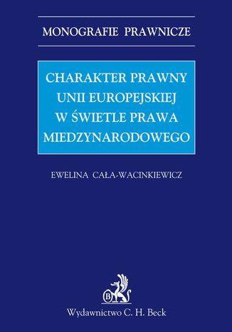 Okładka książki/ebooka Charakter prawny Unii Europejskiej w świetle prawa międzynarodowego