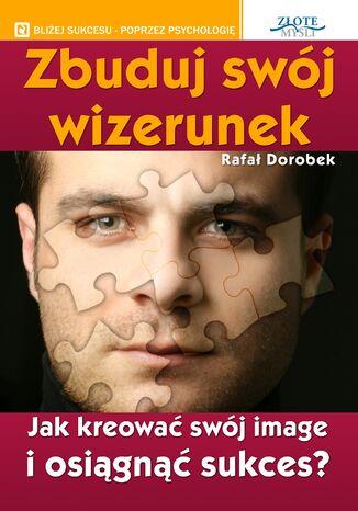 Okładka książki/ebooka Zbuduj swój wizerunek. Jak kreować swój image i osiągnąć sukces?
