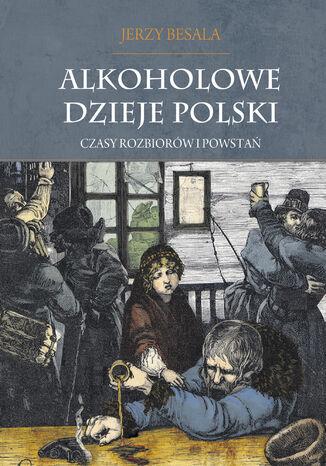 Okładka książki/ebooka Alkoholowe dzieje Polski. Czasy rozbiorów i powstań T.2