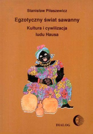 Okładka książki/ebooka Egzotyczny świat sawanny. Kultura i cywilizacja ludu Hausa