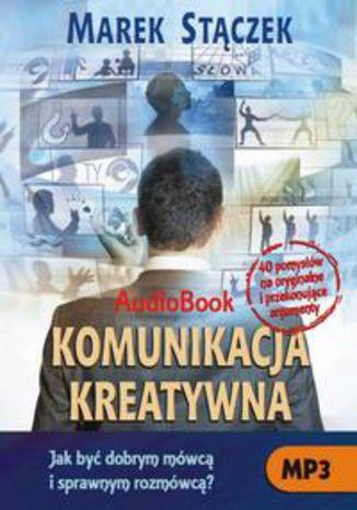 Okładka książki Komunikacja kreatywna. Jak być dobrym mówcą i sprawnym rozmówcą