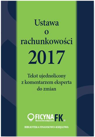 Okładka książki/ebooka Ustawa o rachunkowości 2017. Tekst ujednolicony  z komentarzem eksperta do zmian