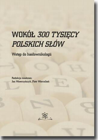 Okładka książki/ebooka Wokół 300 tysięcy polskich słów. Wstęp do hasłownikologii