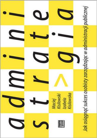 Okładka książki/ebooka Administrategia. Jak osiągnąć sukces osobisty zarządzając w administracji publiczne