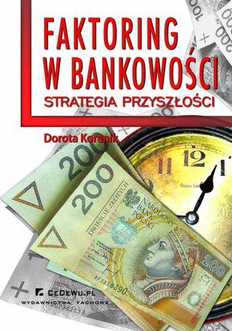Okładka książki/ebooka Faktoring w bankowości - strategia przyszłości. Rozdział 4. Aspekt przewagi konkurencyjnej i konkurencyjności banku w branży faktoringowej