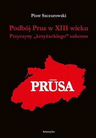 Okładka książki/ebooka Podbój Prus w XIII wieku. Przyczyny krzyżackiego sukcesu