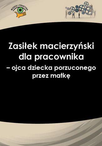 Okładka książki/ebooka Zasiłek macierzyński dla pracownika - ojca dziecka porzuconego przez matkę