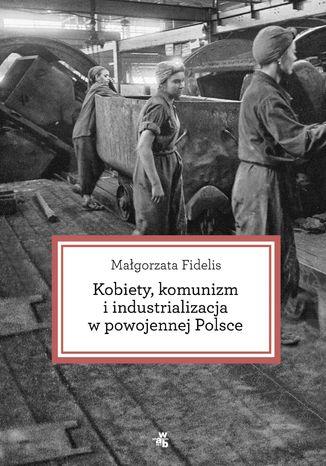Okładka książki/ebooka Kobiety, komunizm i industrializacja w powojennej Polsce