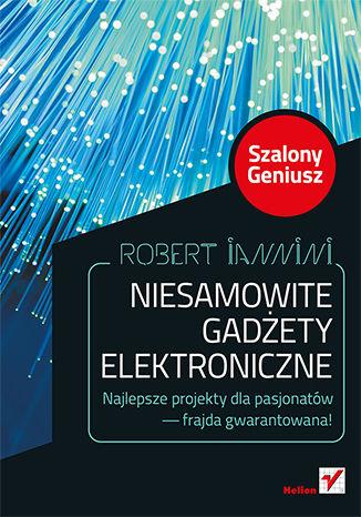 Okładka książki/ebooka Niesamowite gadżety elektroniczne. Szalony Geniusz. Wydanie II