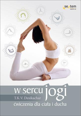 Okładka książki/ebooka W sercu jogi. Ćwiczenia dla ciała i ducha