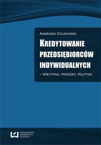 Okładka książki/ebooka Kredytowanie przedsiębiorców indywidualnych - Specyfika, procesy, polityka