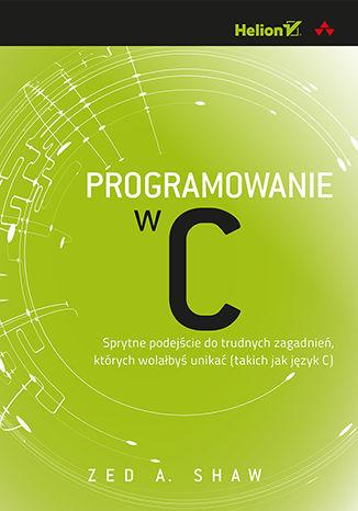 Okładka książki/ebooka Programowanie w C. Sprytne podejście do trudnych zagadnień, których wolałbyś unikać (takich jak język C)