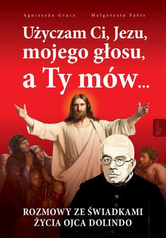Okładka książki/ebooka Użyczam Ci, Jezu, mojego głosu, a Ty mów... Rozmowy ze świadkami życia Ojca Dolindo