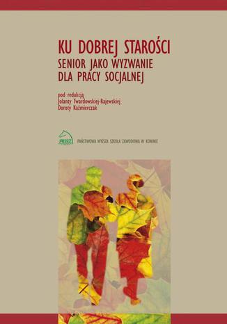 Okładka książki/ebooka Ku dobrej starości. Senior jako wyzwanie dla pracy socjalnej