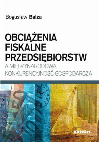 Okładka książki/ebooka Obciążenia fiskalne przedsiębiorstw a międzynarodowa konkurencyjność gospodarcza