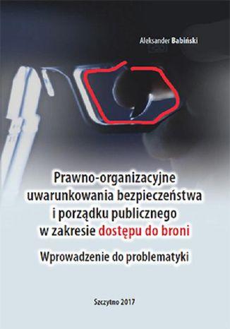 Okładka książki/ebooka Prawno-organizacyjne uwarunkowania bezpieczeństwa i porządku publicznego w zakresie dostępu do broni. Wprowadzenie do problematyki