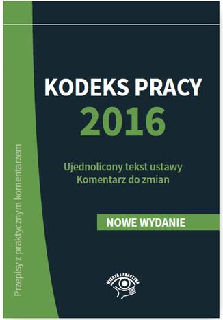Okładka książki/ebooka Kodeks pracy 2016. Ujednolicony tekst ustawy. Komentarz do zmian