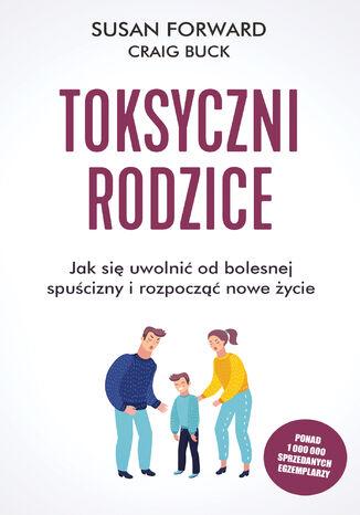 Okładka książki/ebooka Toksyczni rodzice. Jak się uwolnić od bolesnej spuścizny i rozpocząć nowe życie