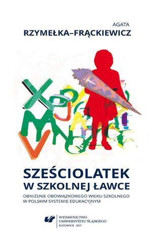 Okładka książki/ebooka Sześciolatek w szkolnej ławce - obniżenie obowiązkowego wieku szkolnego w polskim systemie edukacyjnym