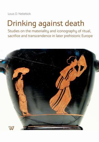 Okładka książki/ebooka Drinking against death. Studies on the materiality and iconography of ritual, sacrifice and trancendence in later prehistori