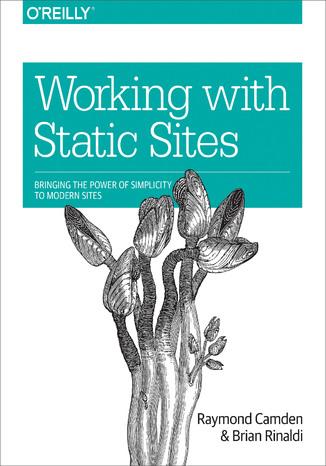 Okładka książki/ebooka Working with Static Sites. Bringing the Power of Simplicity to Modern Sites