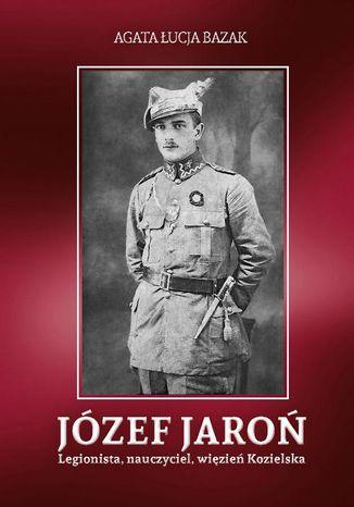 Okładka książki/ebooka Józef Jaroń. Legionista, nauczyciel, więzień Kozielska