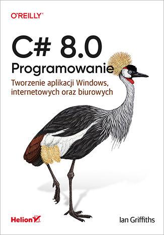 Okładka książki C# 8.0. Programowanie. Tworzenie aplikacji Windows, internetowych oraz biurowych