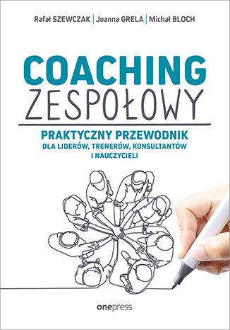 Okładka książki Coaching zespołowy. Praktyczny przewodnik dla liderów, trenerów, konsultantów i nauczycieli