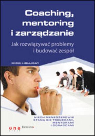 Okładka książki/ebooka Coaching, mentoring i zarządzanie. Jak rozwiązywać problemy i budować zespół