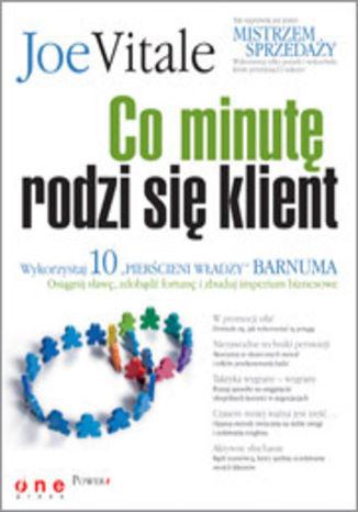 Okładka książki Co minutę rodzi się klient. Wykorzystaj 10 'pierścieni władzy' Barnuma -  osiągnij sławę, fortunę i zbuduj imperium biznesowe
