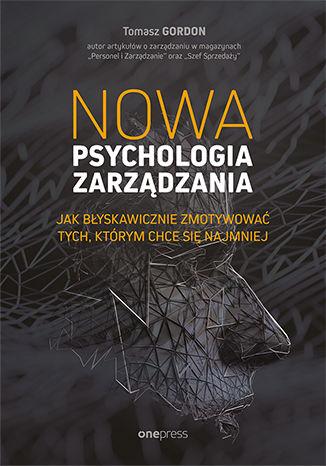 Okładka książki/ebooka Nowa psychologia zarządzania. Jak błyskawicznie zmotywować tych, którym chce się najmniej