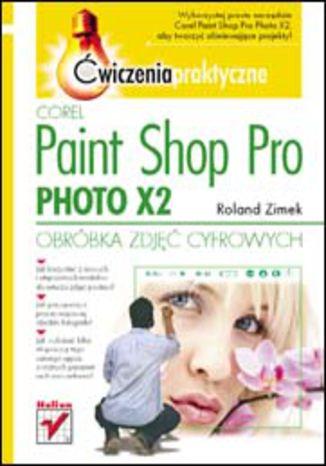 Okładka książki Corel Paint Shop Pro Photo X2. Obróbka zdjęć cyfrowych. Ćwiczenia praktyczne