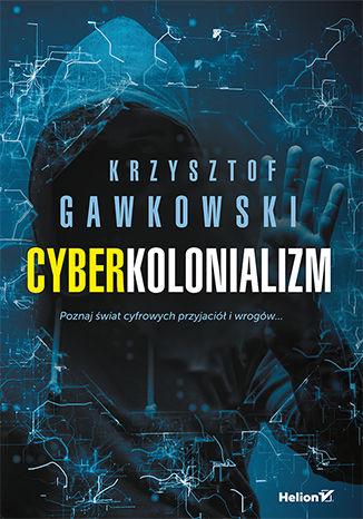 Okładka książki/ebooka Cyberkolonializm. Poznaj świat cyfrowych przyjaciół i wrogów