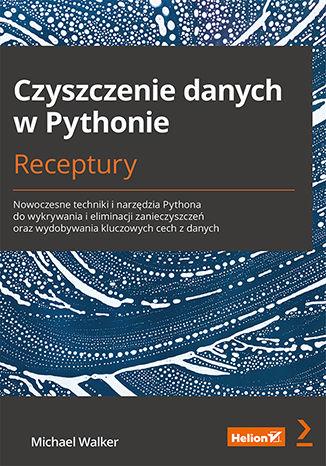 Okładka książki/ebooka Czyszczenie danych w Pythonie. Receptury. Nowoczesne techniki i narzędzia Pythona do wykrywania i eliminacji zanieczyszczeń oraz wydobywania kluczowych cech z danych