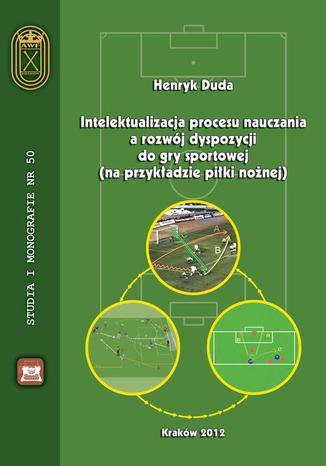 Okładka książki/ebooka Intelektualizacja procesu nauczania a rozwój dyspozycji do gry sportowej na przykładzie piłki nożnej