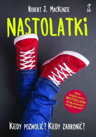 Okładka książki/ebooka Nastolatki. Kiedy pozwolić? Kiedy zabronić?