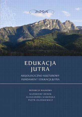 Okładka książki/ebooka Edukacja Jutra. Aksjologiczno-kulturowy fundament edukacji jutra
