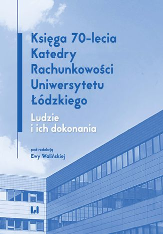 Okładka książki/ebooka Księga 70-lecia Katedry Rachunkowości Uniwersytetu Łódzkiego. Ludzie i ich dokonania